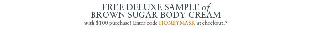 Free deluxe sample of  Brown Sugar Body Cream with $100 purchase! Enter code HONEYMASK at checkout.*