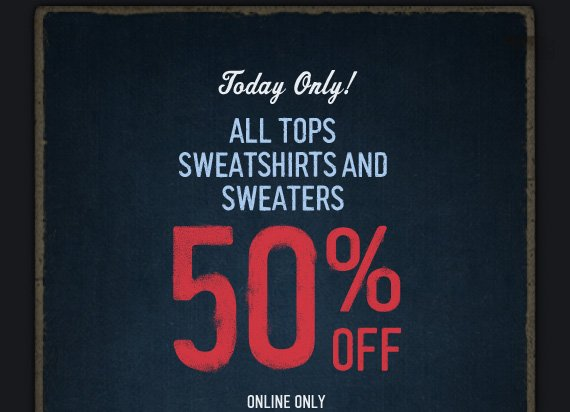 TODAY ONLY! ALL TOPS SWEATSHIRTS AND SWEATERS 50% OFF ONLINE ONLY