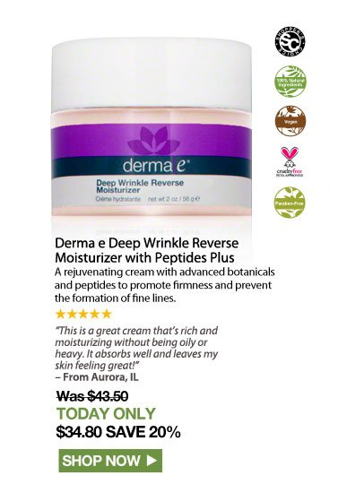"""Shopper's Choice. 100% Nat. Vegan. Paraben-free. Cruelty Free. 5 Stars Derma e Deep Wrinkle Reverse Moisturizer with Peptides Plus  A rejuvenating cream with advanced botanicals and peptides to promote firmness and prevent the formation of fine lines. """"This is a great cream that's rich and moisturizing without being oily or heavy. It absorbs well and leaves my skin feeling great!"""" – From Aurora, IL Was $43.50 Now $34.80 Shop Now>>"""