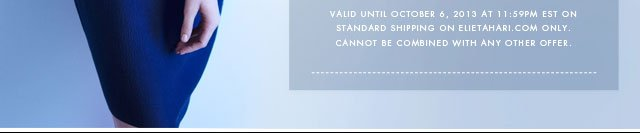 Valid until October 6, 2013 at 11:59PM EST on standard shipping on elietahari.com only. Cannot be combined with other offers.