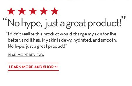 """No hype, just a great product!"" ""I didn't realize this product would change my skin for the better, and it has. My skin is dewy, hydrated, and smooth. No hype, just a great product!"" READ MORE REVIEWS. LEARN MORE AND SHOP."