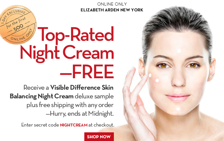 ONLINE ONLY. Elizabeth Arden New York. Top-Rated Night Cream—FREE. Receive a Visible Difference Skin Balancing Night Cream deluxe sample plus free shipping with any order—Hurry, ends at Midnight. Enter secret code NIGHTCREAM at checkout. SHOP NOW.