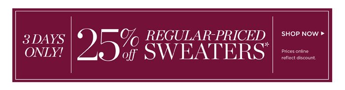 3 days only! 25% off regular-priced sweaters. Prices online reflect discount.