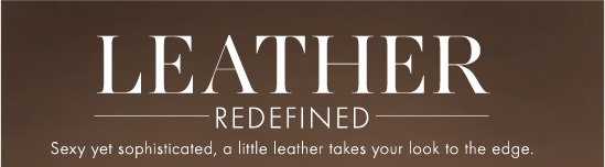 LEATHER REDEFINED  Sexy yet sophisticated, a little leather takes your look to the edge.