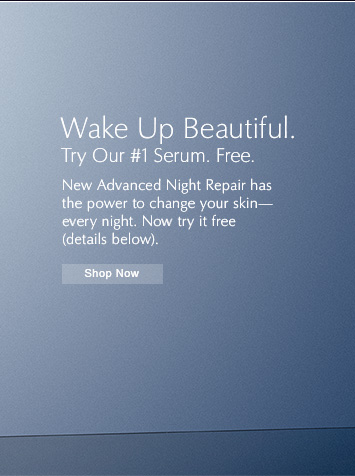 Wake Up Beautiful. Try Our #1 Serum. Free.  New Advanced Night Repair has the power to change your skin–every night.  Now try it free (details below).  SHOP NOW »