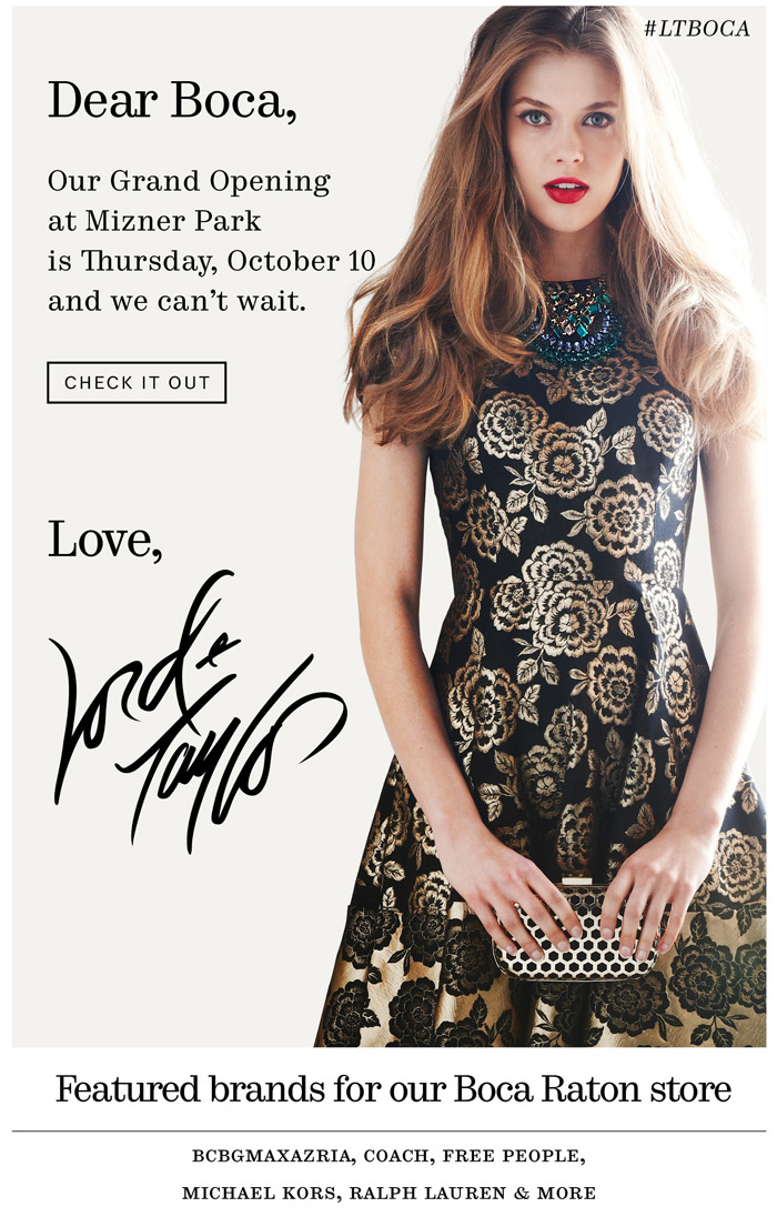 Dear Boca. Our Grand Opening at Mizner Park is Thursday, October 10 and we can't wait. Check it out. Love, Lord & Taylor.