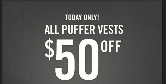 TODAY ONLY! ALL PUFFER VESTS $50  OFF