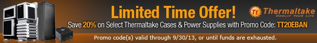 Limited Time Offer! Save 20% on Select Thermaltake Cases & Power Supplies with Promo Code: TT20EBAN. Promo code(s) valid through 9/30/13, or until funds are exhausted.