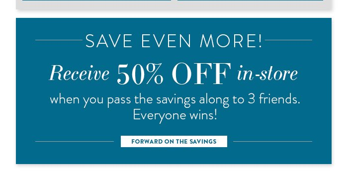 Save Even More! Receive 50% off in–store when you pass the savings along to 3 friends.  Everyone wins! Forward on the Savings »