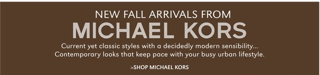 NEW FALL ARRIVALS FROM MICHAEL KORS | CURRENT YET CLASSIC STYLES WITH A DECIDEDLY MODERN SENSIBILITY...CONTEMPORARY LOOKS THAT KEEP PACE WITH YOUR BUSY URBAN LIFESTYLE. | SHOP MICHAEL KORS