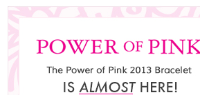 Power of Pink - The Power of Pink 2013 Bracelet is almost here!