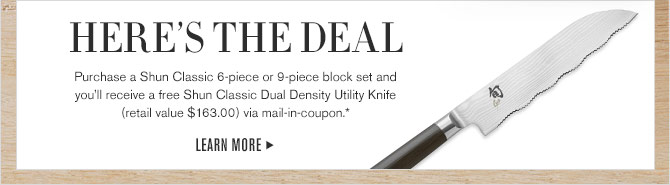 HERE'S THE DEAL - Purchase a Shun Classic 6-piece or 9-piece block set and you'll receive a free Shun Classic Dual Density Utility Knife (retail value $163.00) via mail-in-coupon.* - LEARN MORE