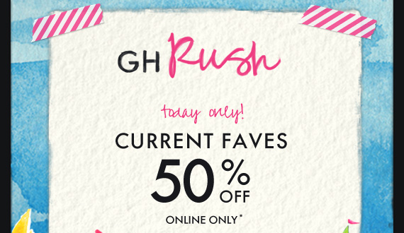 GH Rush today only! CURRENT FAVES 50%  OFF ONLINE ONLY*