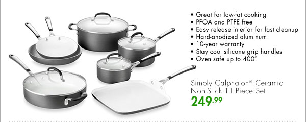 Simply Calphalon® Ceramic Non-Stick 11-Piece Set 249.99 Great for low-fat cooking PFOA and PTFE free Easy release interior for fast cleanup Hard-anodized aluminum 10-year warranty Stay cool silicone grip handles Oven safe up to 400 degrees Fahrenheit