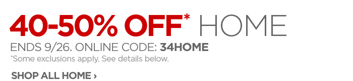40-50% OFF* HOME ENDS 9/26. ONLINE CODE: 34HOME *Some exclusions  apply. See details below. SHOP ALL HOME ›