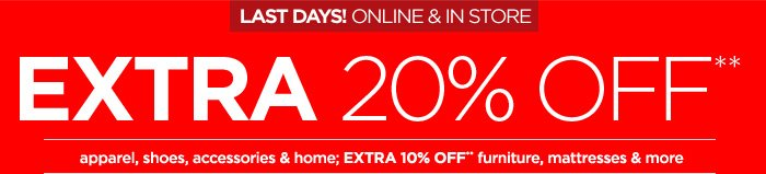 LAST DAYS! ONLINE & INSTORE EXTRA 20% OFF** apparel, shoes,  accessories & home; EXTRA 10% OFF** furniture, mattresses & more