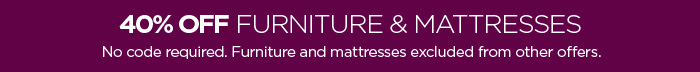 40% OFF FURNITURE & MATTRESSES No code required. Furniture  and mattresses excluded from other offers.
