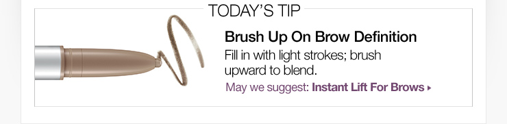 Today's Tip: Brush Up On Brow Definition. Fill in with light strokes; brush upward to blend. May we suggest: Instant Lift For Brows »