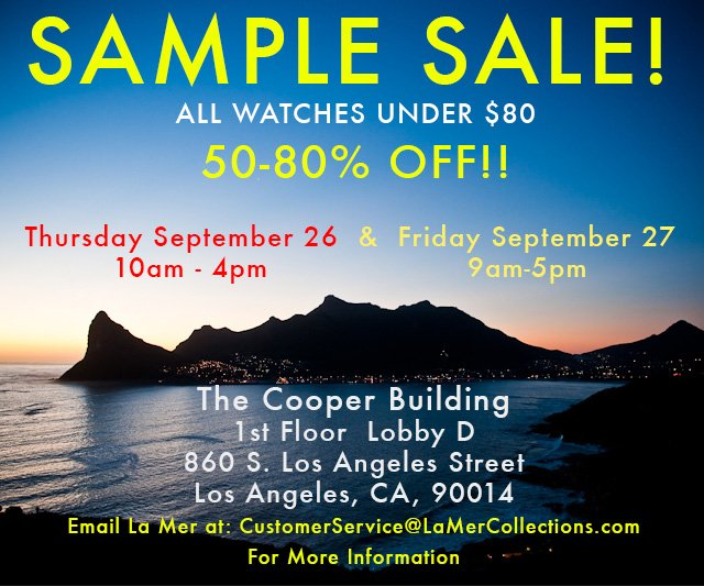 All watches under $80. 50-80% off! Thurs. Sept. 26th 10am - 4 pm and Fri. Sept. 27th 9 am - 5 pm. The Cooper Building. 1st Floor, Lobby D. 860 S. Los Angeles St. LA, CA 90014. Email La Mer at: CustomerService@LaMerCollections.com for more information.