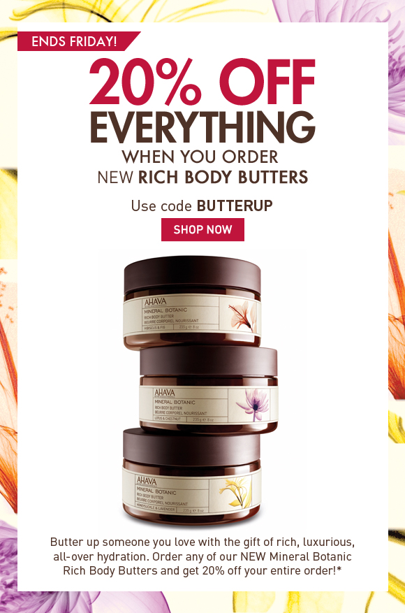save 20%  when you order NEW Rich Body Butters Butter up someone you love with the gift of rich, luxurious, all-over hydration. Order any of our NEW Mineral Botanic Rich Body Butters and get 20% off your entire order!* Ends Friday! Use code BUTTERUP Shop Now