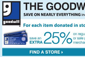 THE GOODWILL® SALE! For each item donated in store, you'll receive a Goodwill coupon to SAVE an EXTRA 25% on regular or sale price merchandise** OR SAVE 15% on cosmetics or fragrances** Find a store.