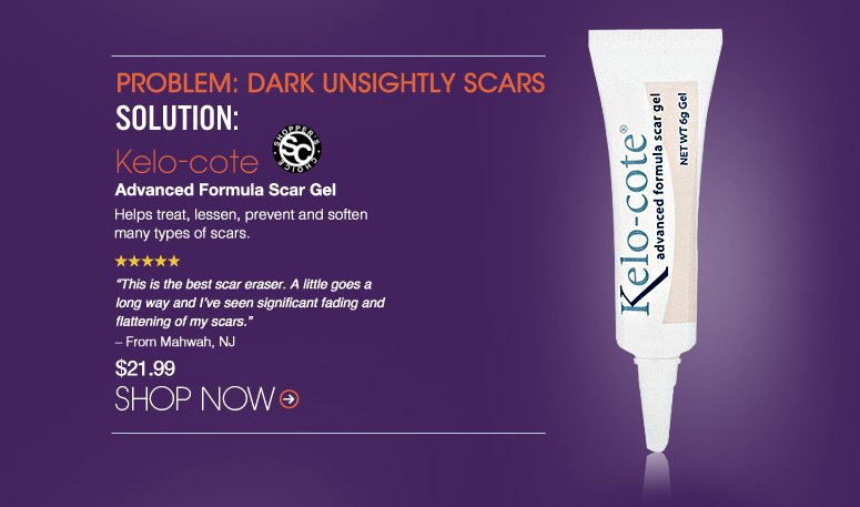 "Shopper's Choice. 5 Stars Problem: Unsightly Scars Solution: Kelo-cote Advanced Formula Scar Gel Helps treat, lessen, prevent and soften many types of scars.  ""This is the best scar eraser. A little goes a long way and I've seen significant fading and flattening of my scars."" – From Mahwah, NJ $21.99 Shop Now>>"