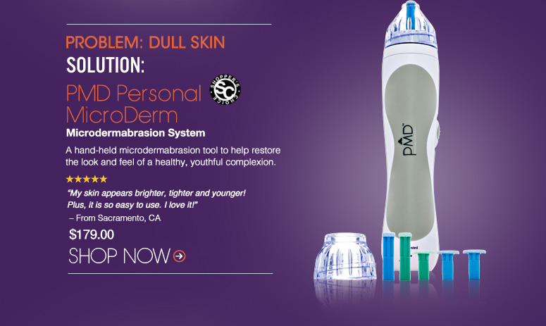 "Shopper's Choice. 5 Stars  Problem: Dull Skin Solution: PMD Personal MicroDerm Microdermabrasion System  A hand-held microdermabrasion tool to help restore the look and feel of a healthy, youthful complexion. ""My skin appears brighter, tighter and younger! Plus, it is so easy to use. I love it!"" – From Sacramento, CA $179.00 Shop Now>>"