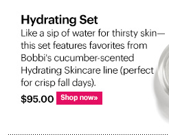 Hydrating Set, $95 Like a sip of water for thirsty skin—this set features favorites from Bobbi's cucumber-scented Hydrating Skincare line (perfect for crisp fall days). Shop now »