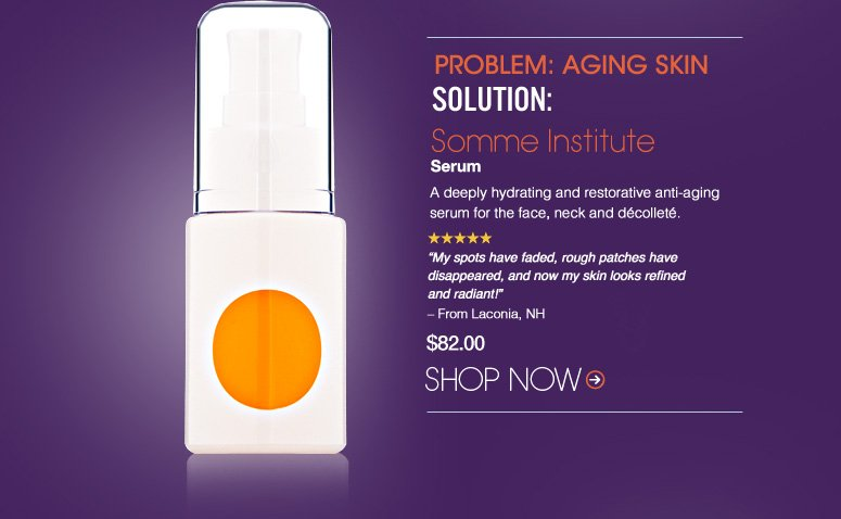 """5 Stars  Problem: Aging Skin Solution: Somme Institute Serum  A deeply hydrating and restorative anti-aging serum for the face, neck and décolleté.  """"My spots have faded, rough patches have disappeared, and now my skin looks refined and radiant!"""" – From Laconia, NH $82.00 Shop Now>>"""