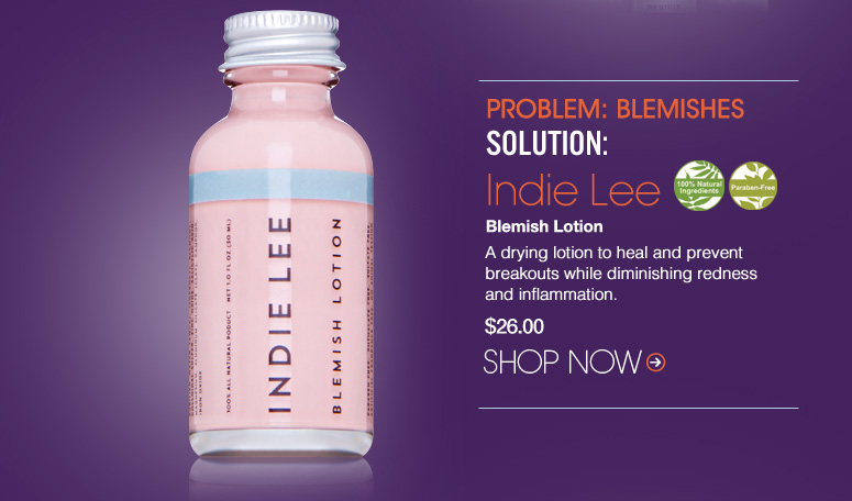 100% Natural Paraben-Free Problem: Blemishes Solution: Indie Lee Blemish Lotion A drying lotion to heal and prevent breakouts while diminishing redness and inflammation. $26.00 Shop Now>>