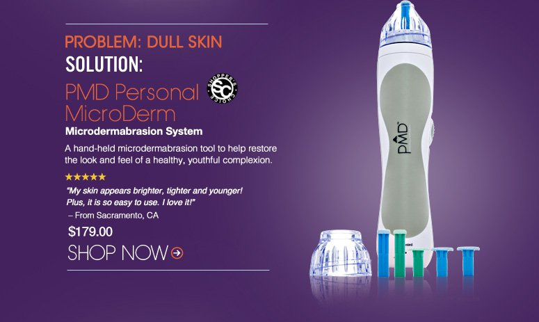 """Shopper's Choice. 5 Stars  Problem: Dull Skin Solution: PMD Personal MicroDerm Microdermabrasion System  A hand-held microdermabrasion tool to help restore the look and feel of a healthy, youthful complexion. """"My skin appears brighter, tighter and younger! Plus, it is so easy to use. I love it!"""" – From Sacramento, CA $179.00 Shop Now>>"""