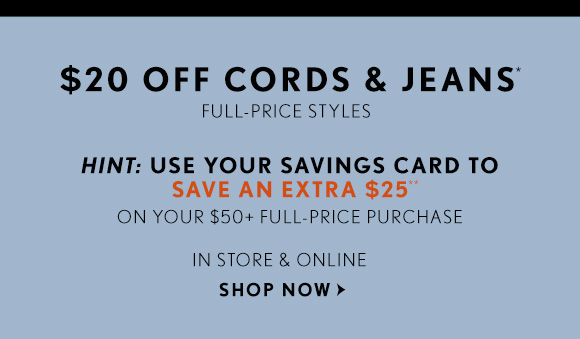 $20 OFF CORDS & JEANS* FULL–PRICE STYLES  HINT: USE YOUR SAVINGS CARD TO SAVE AN EXTRA $25** ON YOUR $50+ FULL–PRICE PURCHASE  IN STORES & ONLINE SHOP NOW