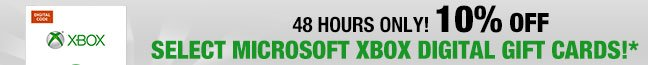 48 HOURS ONLY. 10% OFF Select Microsoft Xbox Digital Gift Cards!*