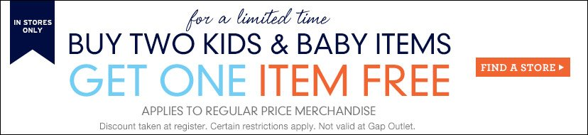 IN STORES ONLY | for a limited time | BUY TWO KIDS & BABY ITEMS GET ONE ITEM FREE | APPLIES TO REGULAR PRICE MERCHANDISE | FIND A STORE | Discount taken at register. Certain restrictions apply. Not valid at Gap Outlet.