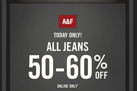 A&F TODAY ONLY! ALL  JEANS 50-60% OFF ONLINE ONLY*