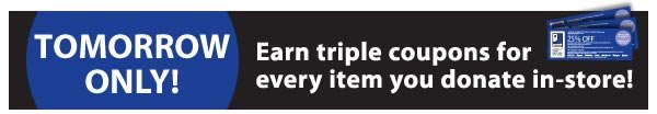 Tomorrow Only! Earn triple coupons for every item you donate in-store!