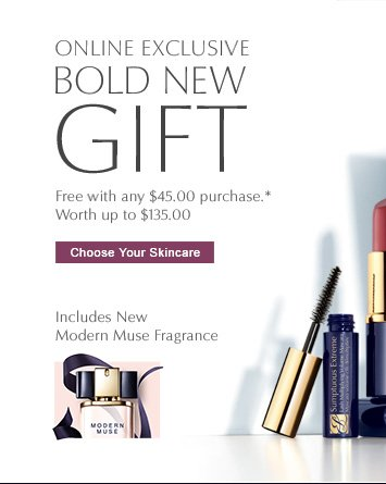ONLINE EXCLUSIVE BOLD NEW GIFT Free with any $45.00 purchase. Worth up to $135.00  CHOOSE YOUR SKINCARE »   Includes New Modern Muse Fragrance