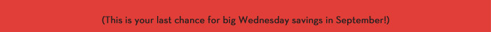 (This is your last chance for big Wednesday savings in September!)