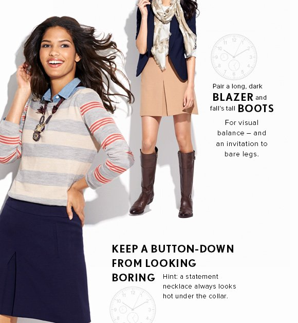Pair a long, dark BLAZER and fall's tall BOOTS For visual balance – and an invitation to bare legs.  KEEP A BUTTON–DOWN FROM LOOKING BORING Hint: a statement necklace always looks hot under the collar.