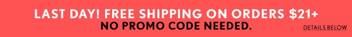 Last Day - Free Shipping Over $21!