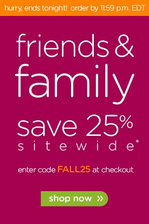 friends & family save 25% sitewide* shop now