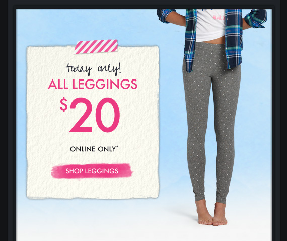 today only! ALL LEGGINGS $20 ONLINE ONLY* SHOP LEGGINGS