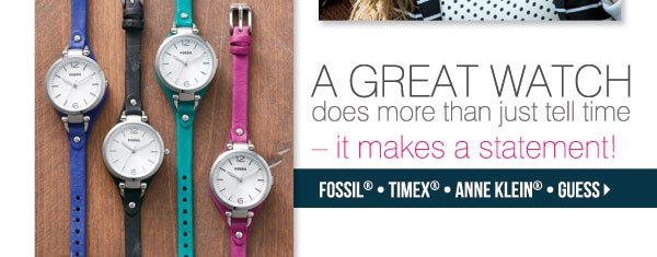 A great watch does more than just tell time - it makes a statement! Timex® - Fossil® - Anne Klein® - Guess