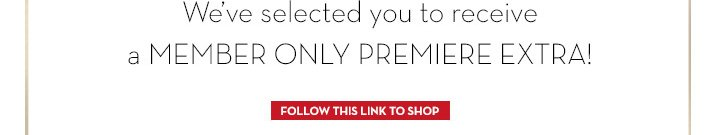 We've selected you to receive a MEMBER ONLY PREMIERE EXTRA! FOLLOW THIS LINK TO SHOP.
