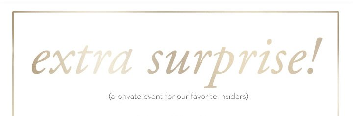 extra surprise! (a private event for our favorite insiders)