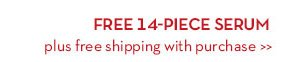 FREE 14-PC SERUM plus free shipping with purchase.