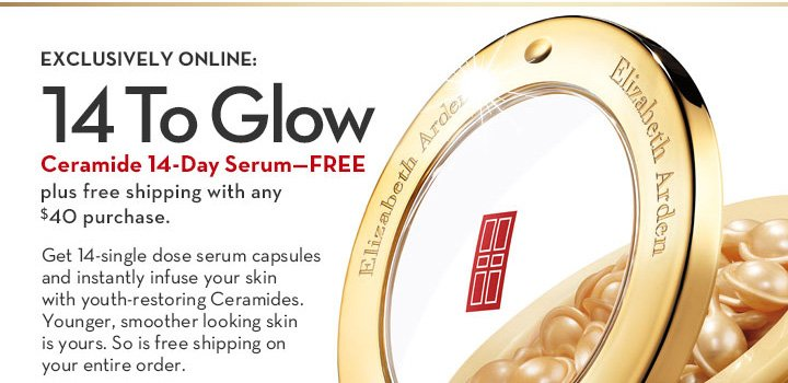 EXCLUSIVELY ONLINE: 14 To Glow. Ceramide 14-Day Serum - FREE plus free shipping with any $40 purchase. Get 14-single dose serum  capsules & instantly infuse your skin with youth-restoring Ceramides. Younger, smoother looking skin is yours. So is free shipping on your entire order.