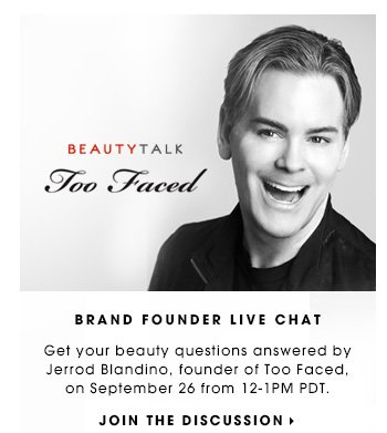 BRAND FOUNDER LIVE CHAT. Get your beauty questions answered by Jerrod Blandino, founder of Too Faced, on September 26 from 12-1PM PDT. JOIN THE DISCUSSION
