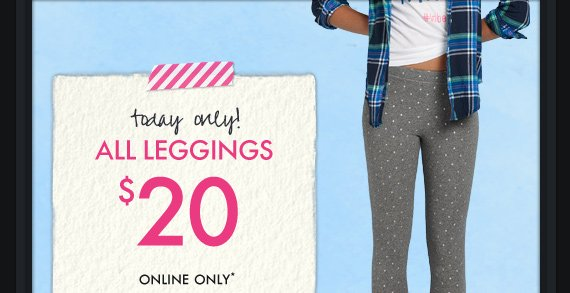 today only! ALL LEGGINGS $20 ONLINE ONLY*