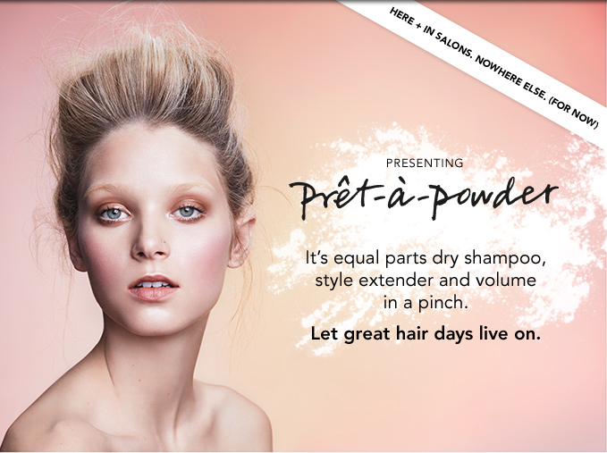 here + in salons. nowhere else. (for now) presenting prét–À–powder It's equal parts dry shampoo, style extender and volume in a pinch. Let great hair days live on.